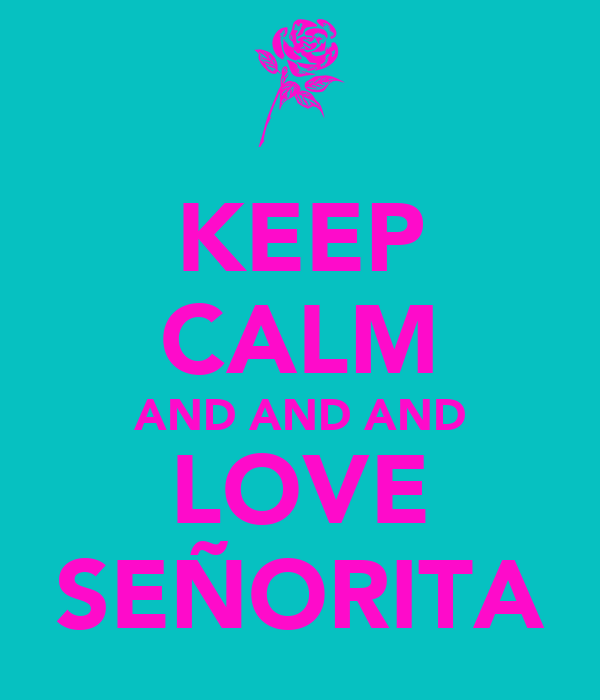 KEEP CALM AND AND AND LOVE SEÑORITA
