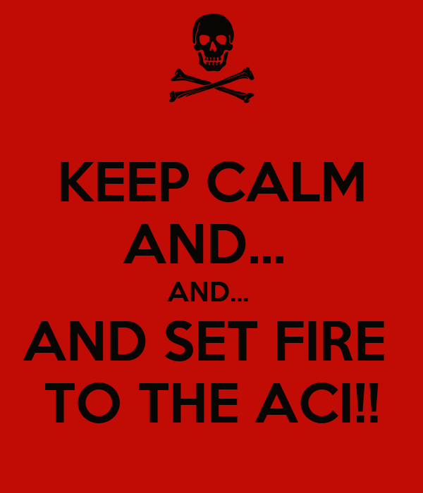 KEEP CALM AND...  AND...  AND SET FIRE  TO THE ACI!!
