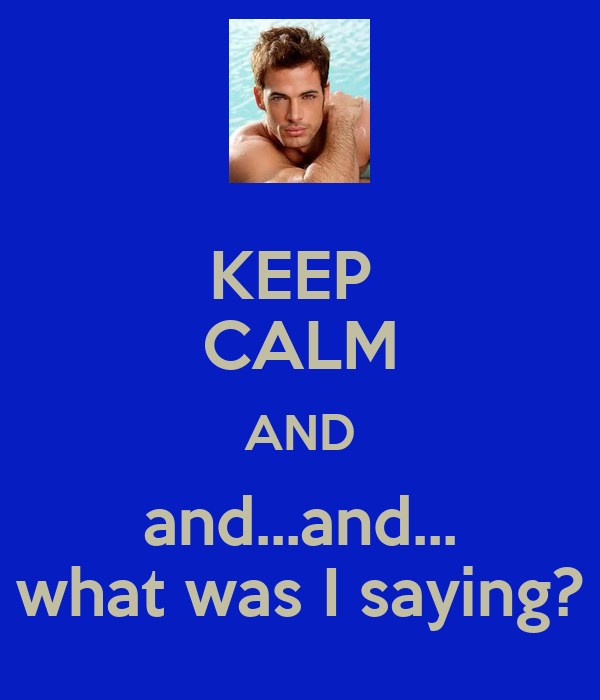 KEEP  CALM AND and...and... what was I saying?