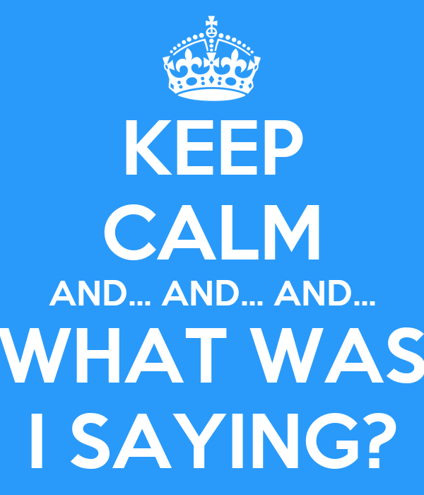 KEEP CALM AND... AND... AND... WHAT WAS I SAYING?