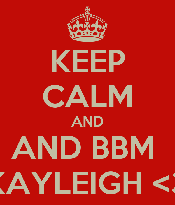 KEEP CALM AND AND BBM  KAYLEIGH <3