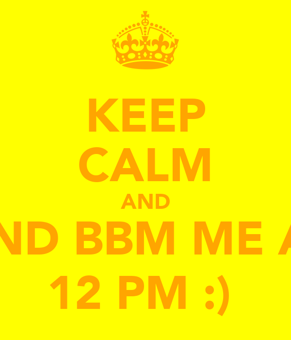 KEEP CALM AND AND BBM ME AT 12 PM :)