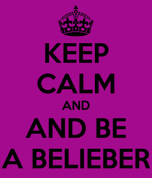 KEEP CALM AND AND BE A BELIEBER