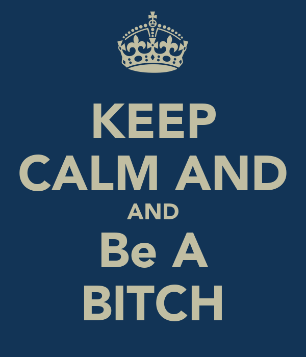 KEEP CALM AND AND Be A BITCH