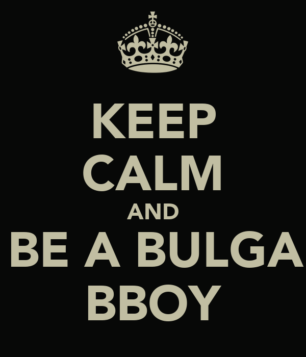 KEEP CALM AND AND BE A BULGARIAN BBOY