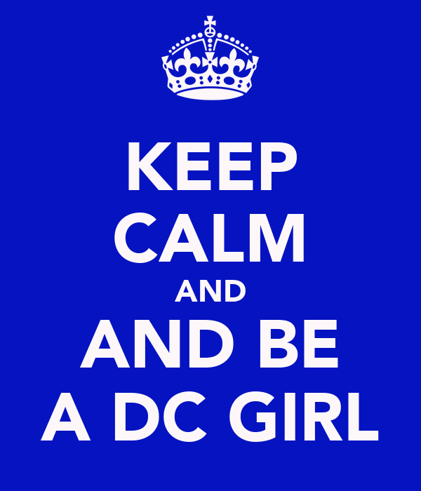 KEEP CALM AND AND BE A DC GIRL