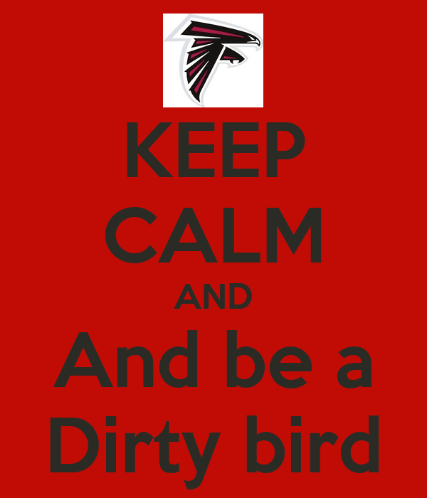 KEEP CALM AND And be a Dirty bird