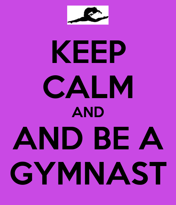 KEEP CALM AND AND BE A GYMNAST