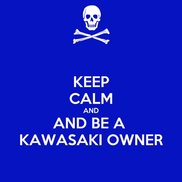 KEEP CALM AND AND BE A  KAWASAKI OWNER