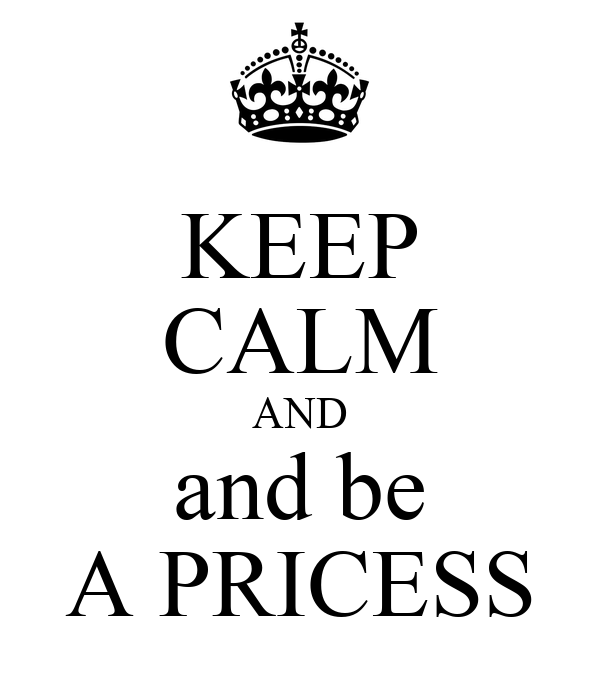KEEP CALM AND and be A PRICESS
