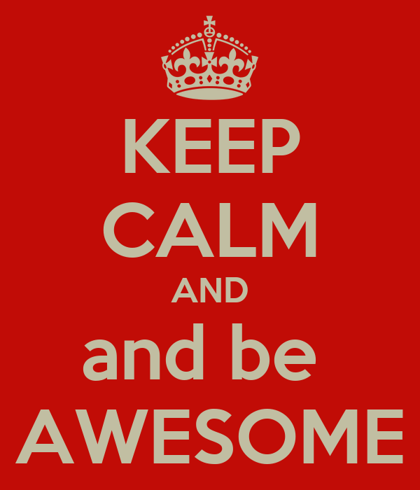 KEEP CALM AND and be  AWESOME
