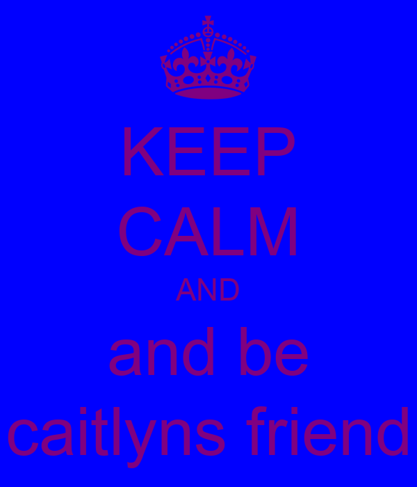 KEEP CALM AND and be caitlyns friend