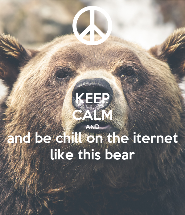 KEEP CALM AND and be chill on the iternet like this bear