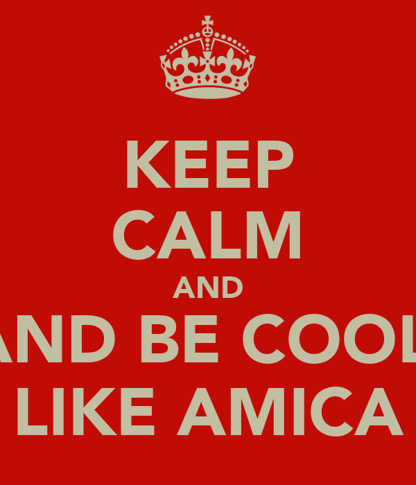 KEEP CALM AND AND BE COOL  LIKE AMICA