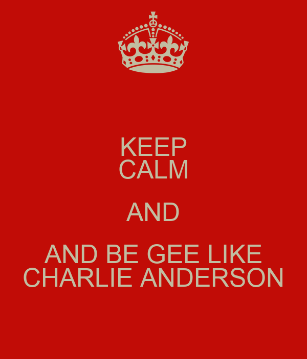 KEEP CALM AND AND BE GEE LIKE CHARLIE ANDERSON