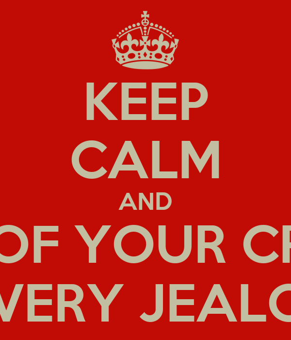 KEEP CALM AND AND BE JEALOUS OF YOUR CRUSH'S GIRLFRIEND BE VERY JEALOUS