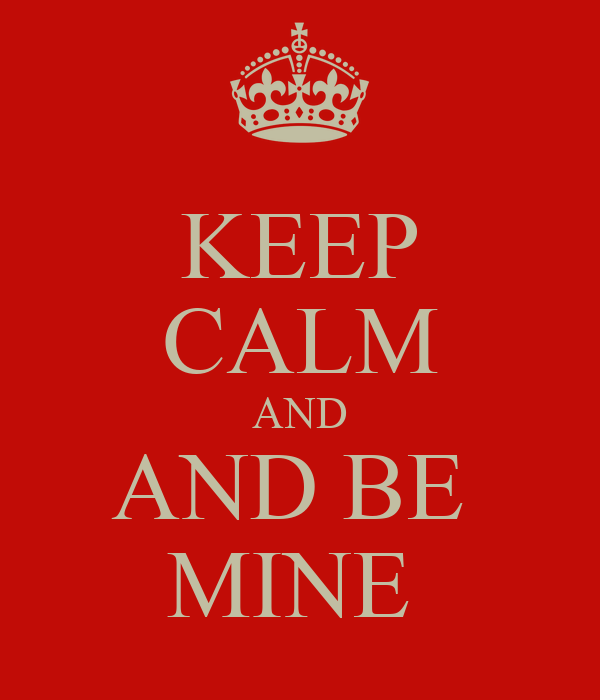 KEEP CALM AND AND BE  MINE