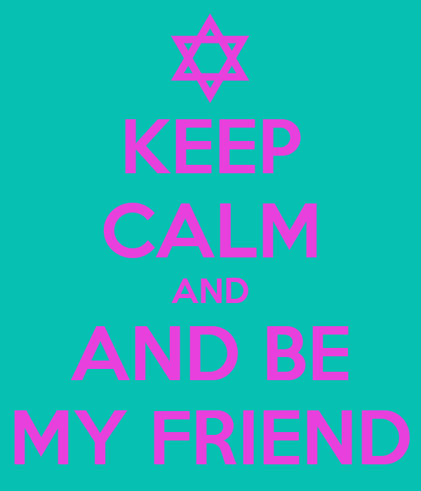 KEEP CALM AND AND BE MY FRIEND
