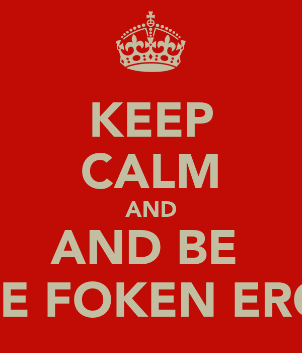 KEEP CALM AND AND BE  TE FOKEN ERG