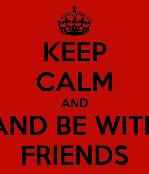 KEEP CALM AND AND BE WITH FRIENDS