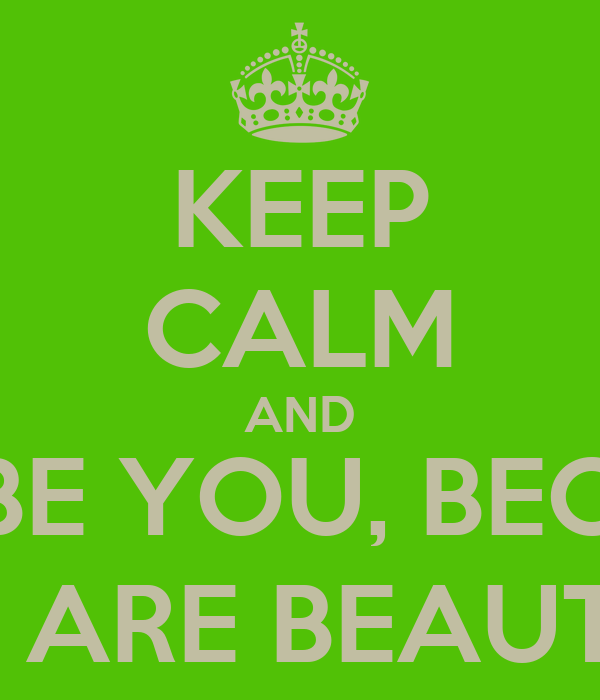 KEEP CALM AND AND BE YOU, BECAUSE YOU ARE BEAUTIFUL