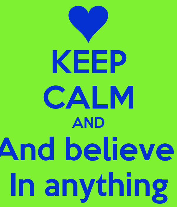 KEEP CALM AND And believe  In anything
