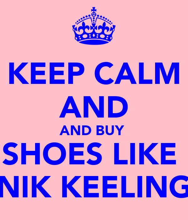 KEEP CALM AND AND BUY  SHOES LIKE  NIK KEELING