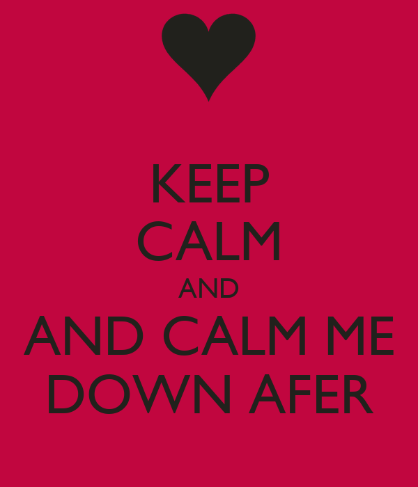 KEEP CALM AND AND CALM ME DOWN AFER