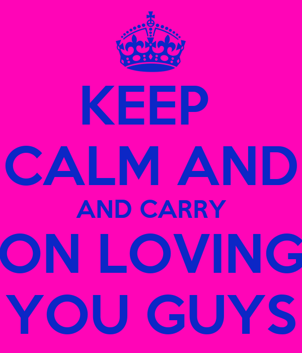 KEEP  CALM AND AND CARRY ON LOVING YOU GUYS