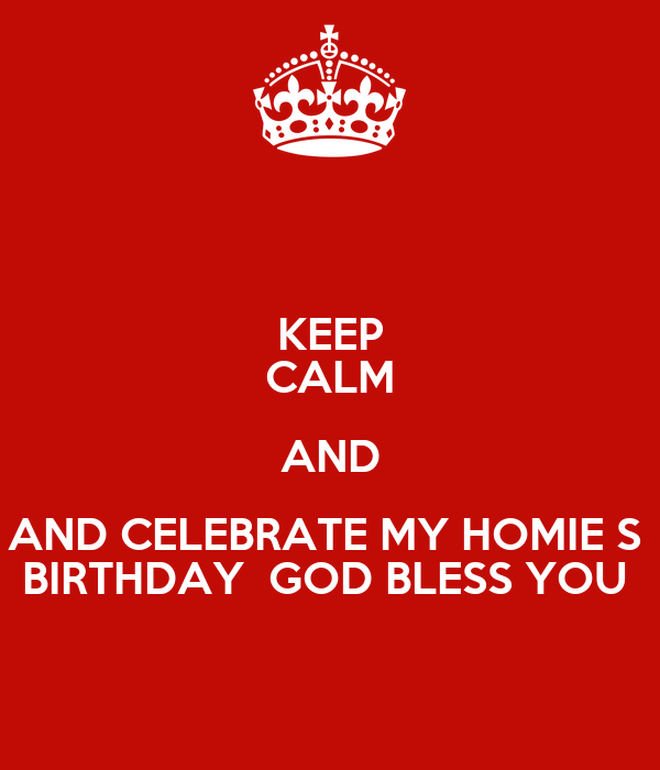 KEEP CALM AND AND CELEBRATE MY HOMIE S  BIRTHDAY  GOD BLESS YOU