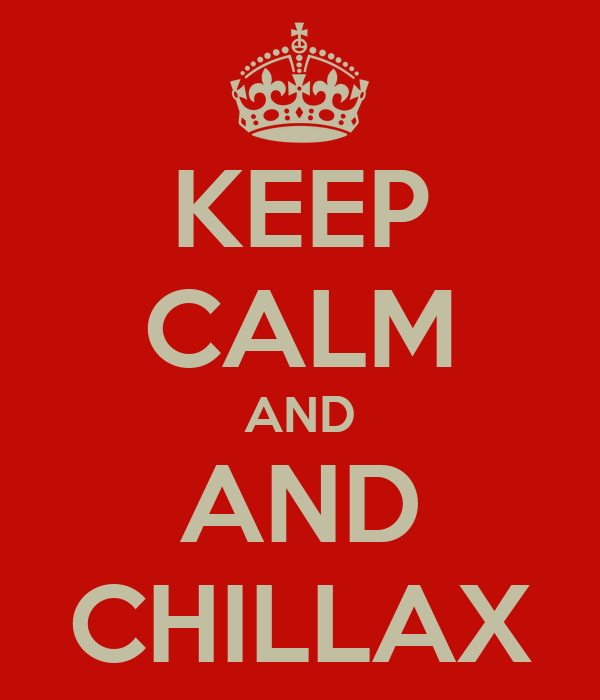 KEEP CALM AND AND CHILLAX