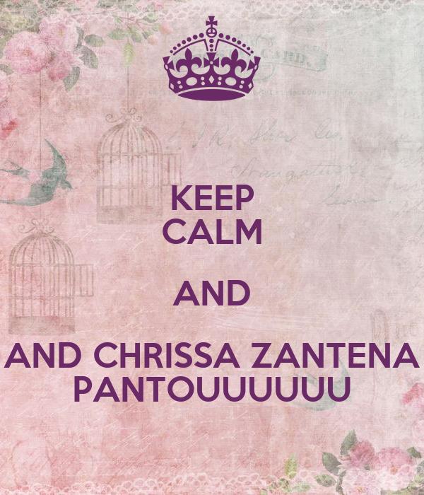 KEEP CALM AND AND CHRISSA ZANTENA PANTOUUUUUU