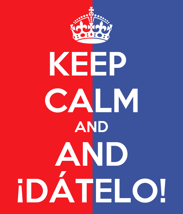 KEEP  CALM AND AND ¡DÁTELO!
