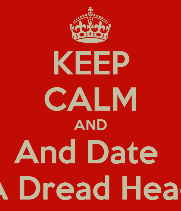 KEEP CALM AND And Date  A Dread Head