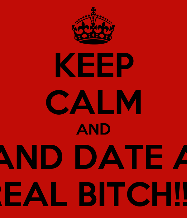 KEEP CALM AND AND DATE A REAL BITCH!!!!