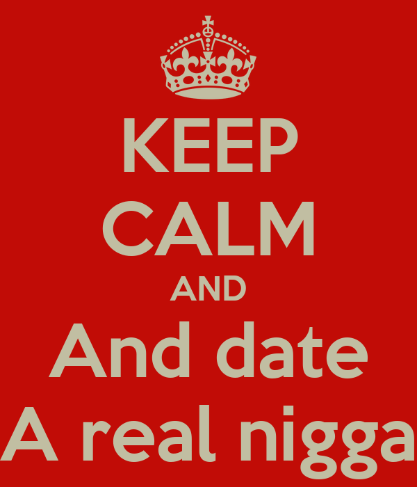 KEEP CALM AND And date A real nigga