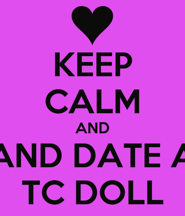 KEEP CALM AND AND DATE A TC DOLL