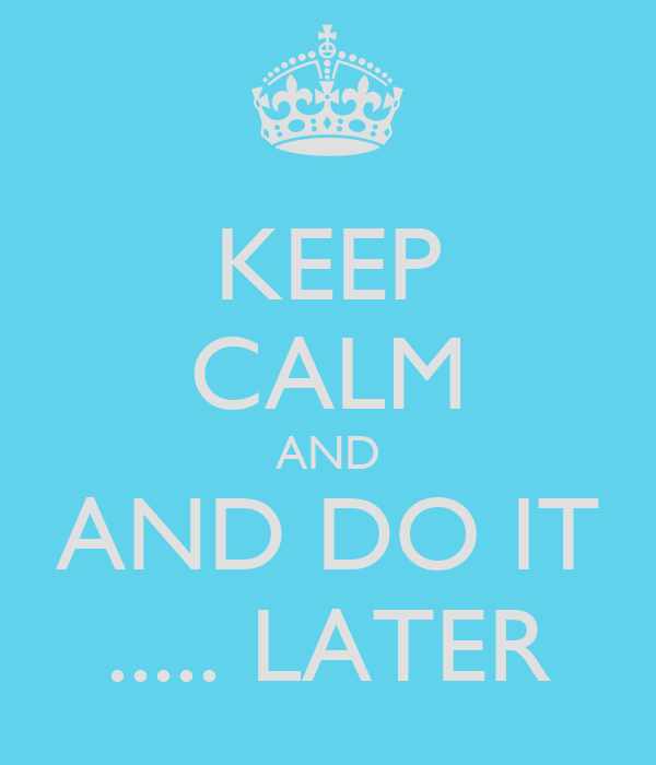 KEEP CALM AND AND DO IT ..... LATER