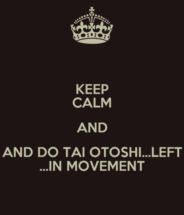 KEEP CALM AND AND DO TAI OTOSHI...LEFT ...IN MOVEMENT