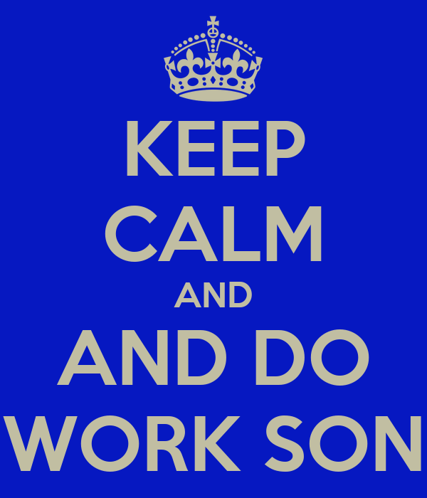 KEEP CALM AND AND DO WORK SON