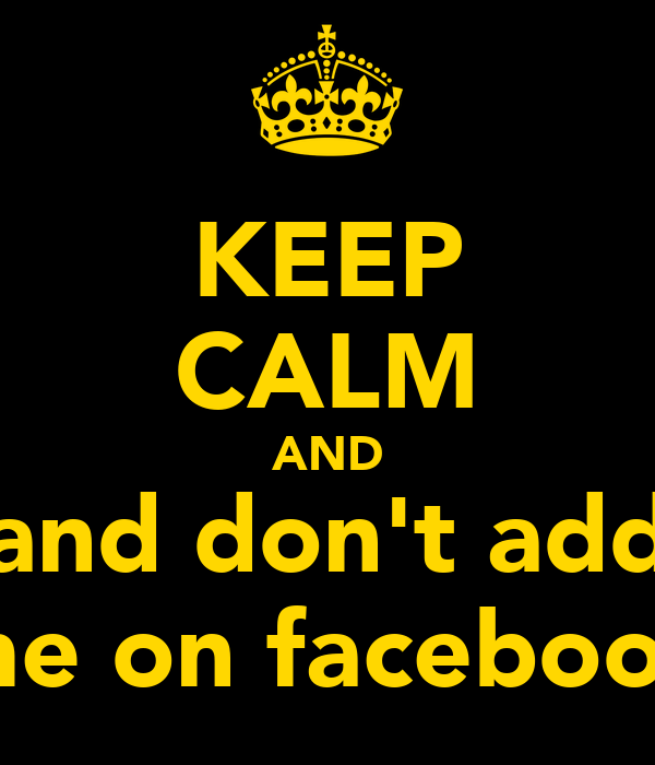 KEEP CALM AND and don't add me on facebook
