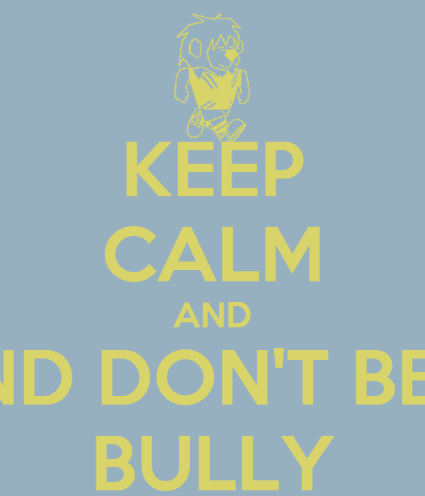 KEEP CALM AND AND DON'T BE A BULLY