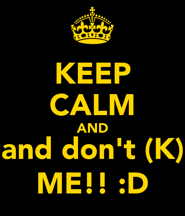 KEEP CALM AND and don't (K) ME!! :D