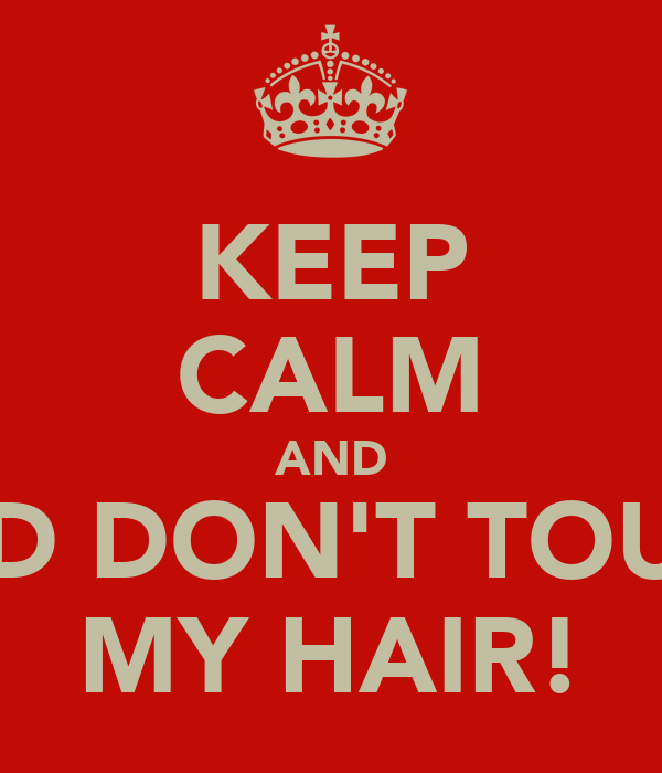 KEEP CALM AND AND DON'T TOUCH MY HAIR!