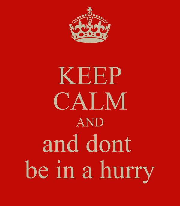 KEEP CALM AND and dont  be in a hurry