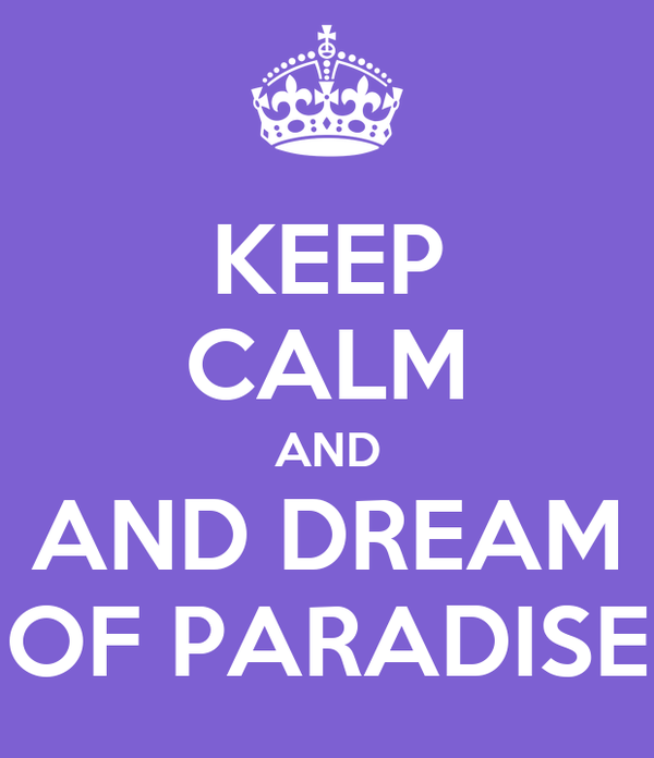 KEEP CALM AND AND DREAM OF PARADISE