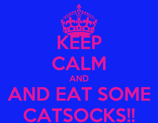 KEEP CALM AND AND EAT SOME CATSOCKS!!