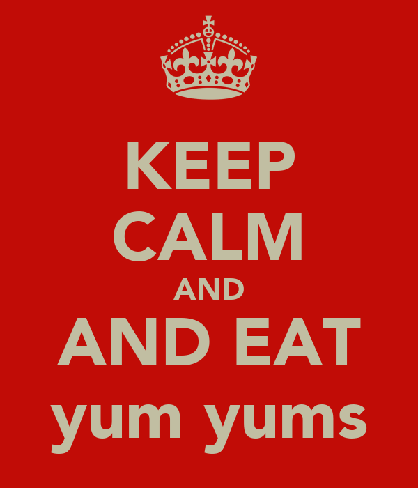 KEEP CALM AND AND EAT yum yums