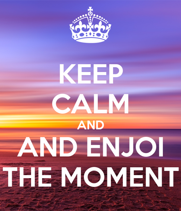 KEEP CALM AND AND ENJOI THE MOMENT