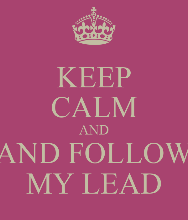 KEEP CALM AND AND FOLLOW MY LEAD